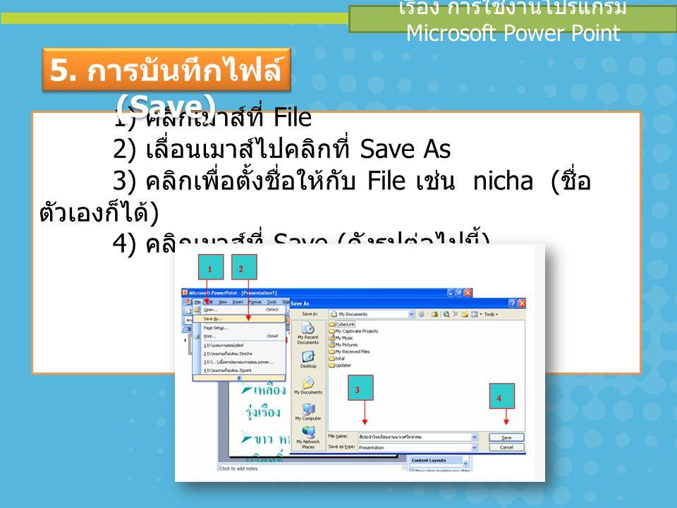 เรื่อง การใช้งานโปรแกรม Microsoft Power Point 1) คลิกเมาส์ที่ File 2) เลื่อนเมาส์ไปคลิกที่ Save As 3) คลิกเพื่อตั้งชื่อให้กับ File เช่น nicha ( ชื่อ ตัวเองก็ได้ ) 4) คลิกเมาส์ที่ Save ( ดังรูปต่อไปนี้ ) 5.