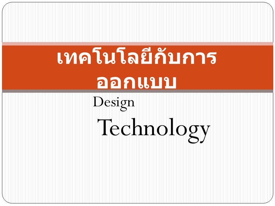 เทคโนโลยีกับการ ออกแบบ Technology Design