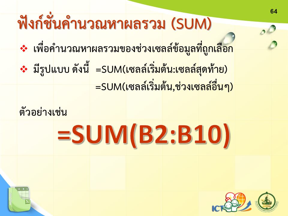 ฟังก์ชั่นคำนวณหาผลรวม (SUM) 64  เพื่อคำนวณหาผลรวมของช่วงเซลล์ข้อมูลที่ถูกเลือก  มีรูปแบบ ดังนี้ =SUM(เซลล์เริ่มต้น:เซลล์สุดท้าย) =SUM(เซลล์เริ่มต้น,