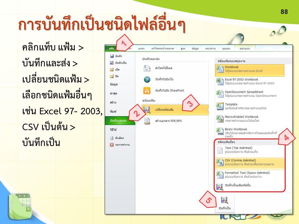 คลิกแท็บ แฟ้ม > บันทึกและส่ง > เปลี่ยนชนิดแฟ้ม > เลือกชนิดแฟ้มอื่นๆ เช่น Excel 97- 2003, CSV เป็นต้น > บันทึกเป็น การบันทึกเป็นชนิดไฟล์อื่นๆการบันทึกเ