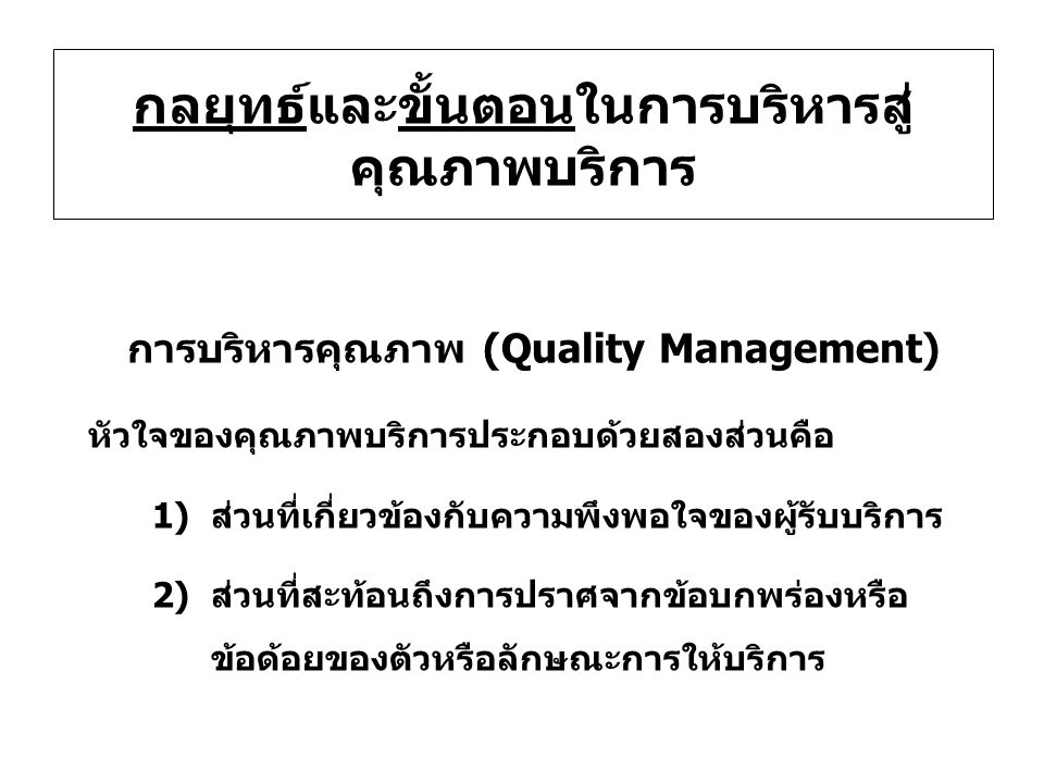 กลยุทธ์และขั้นตอนในการบริหารสู่ คุณภาพบริการ การบริหารคุณภาพ (Quality Management) หัวใจของคุณภาพบริการประกอบด้วยสองส่วนคือ 1)ส่วนที่เกี่ยวข้องกับความพึงพอใจของผู้รับบริการ 2)ส่วนที่สะท้อนถึงการปราศจากข้อบกพร่องหรือ ข้อด้อยของตัวหรือลักษณะการให้บริการ
