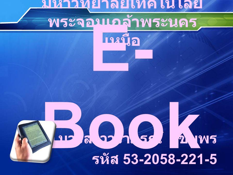 หนังสืออิเล็กทรอนิกส์ E-Book E-Book (electronic + Book=E- Book) ได้กลายมาเป็นส่วนหนึ่ง ของการปฏิวัติ นวัตกรรมที่เร็วมาก บนระบบเครือข่ายอินเทอร์เน็ตทุก วันนี้