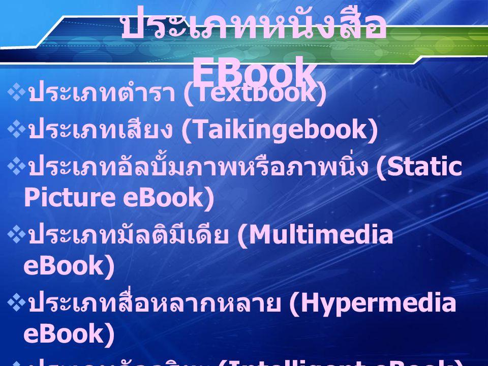 ประเภทหนังสือ EBook  ประเภทตำรา (Textbook)  ประเภทเสียง (Taikingebook)  ประเภทอัลบั้มภาพหรือภาพนิ่ง (Static Picture eBook)  ประเภทมัลติมีเดีย (Multimedia eBook)  ประเภทสื่อหลากหลาย (Hypermedia eBook)  ประเภทอัจฉริยะ (Intelligent eBook)  ประเภทสื่อทางไกล (Telemedia eBook)  ประเภทไซเบอร์สเปซ (Cyberspace eBook)