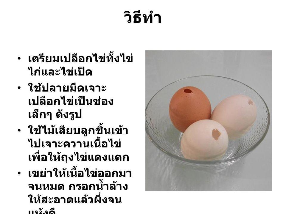 วิธีทำ เตรียมเปลือกไข่ทั้งไข่ ไก่และไข่เป็ด ใช้ปลายมีดเจาะ เปลือกไข่เป็นช่อง เล็กๆ ดังรูป ใช้ไม้เสียบลูกชิ้นเข้า ไปเจาะควานเนื้อไข่ เพื่อให้ถุงไข่แดงแ
