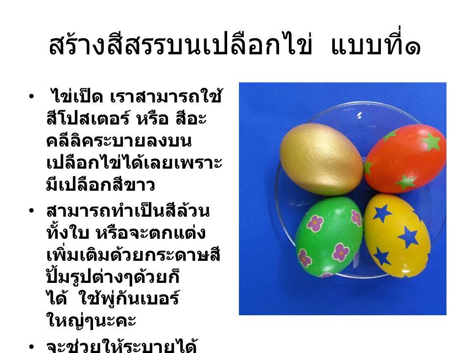 สร้างสีสรรบนเปลือกไข่ แบบที่๑ ไข่เป็ด เราสามารถใช้ สีโปสเตอร์ หรือ สีอะ คลีลิคระบายลงบน เปลือกไข่ได้เลยเพราะ มีเปลือกสีขาว สามารถทำเป็นสีล้วน ทั้งใบ ห