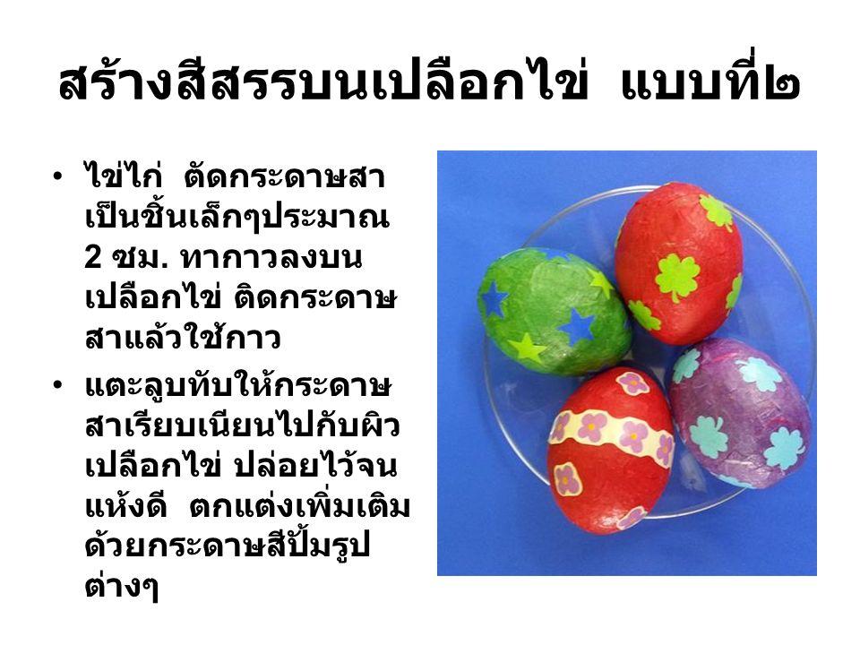 สร้างสีสรรบนเปลือกไข่ แบบที่๒ ไข่ไก่ ตัดกระดาษสา เป็นชิ้นเล็กๆประมาณ 2 ซม. ทากาวลงบน เปลือกไข่ ติดกระดาษ สาแล้วใช้กาว แตะลูบทับให้กระดาษ สาเรียบเนียนไ