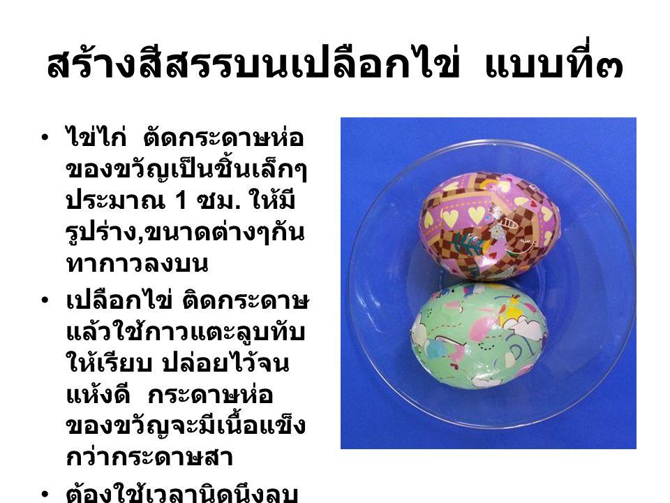 สร้างสีสรรบนเปลือกไข่ แบบที่๓ ไข่ไก่ ตัดกระดาษห่อ ของขวัญเป็นชิ้นเล็กๆ ประมาณ 1 ซม. ให้มี รูปร่าง, ขนาดต่างๆกัน ทากาวลงบน เปลือกไข่ ติดกระดาษ แล้วใช้ก