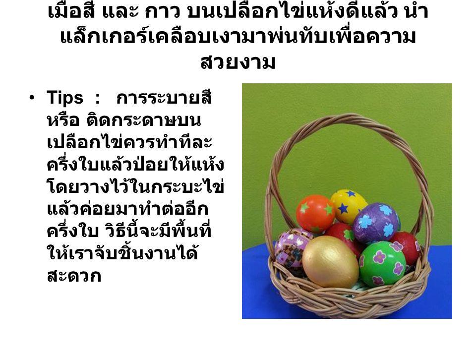 เมื่อสี และ กาว บนเปลือกไข่แห้งดีแล้ว นำ แล็กเกอร์เคลือบเงามาพ่นทับเพื่อความ สวยงาม Tips : การระบายสี หรือ ติดกระดาษบน เปลือกไข่ควรทำทีละ ครึ่งใบแล้วป