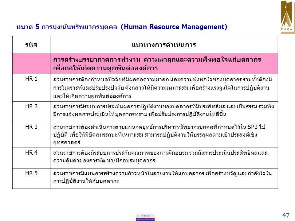 หมวด 5 การมุ่งเน้นทรัพยากรบุคคล (Human Resource Management) รหัสแนวทางการดำเนินการ การสร้างบรรยากาศการทำงาน ความผาสุกและความพึงพอใจแก่บุคลากร เพื่อก่อให้เกิดความผูกพันต่อองค์การ HR 1 ส่วนราชการต้องกำหนดปัจจัยทีมีผลต่อความผาสุก และความพึงพอใจของบุคลากร รวมทั้งต้องมี การวิเคราะห์และปรับปรุงปัจจัย ดังกล่าวให้มีความเหมาะสม เพื่อสร้างแรงจูงใจในการปฏิบัติงาน และให้เกิดความผูกพันต่อองค์การ HR 2 ส่วนราชการมีระบบการประเมินผลการปฏิบัติงานของบุคลากรที่มีประสิทธิผล และเป็นธรรม รวมทั้ง มีการแจ้งผลการประเมินให้บุคลากรทราบ เพื่อปรับปรุงการปฏิบัติงานให้ดีขึ้น HR 3 ส่วนราชการต้องดำเนินการตามแผนกลยุทธ์การบริหารทรัพยากรบุคคลที่กำหนดไว้ใน SP3 ไป ปฏิบัติ เพื่อให้มีขีดสมรรถนะที่เหมาะสม สามารถปฏิบัติงานให้บรรลุผลตามเป้าประสงค์เชิง ยุทธศาสตร์ HR 4 ส่วนราชการต้องมีระบบการประกันคุณภาพของการฝึกอบรม รวมถึงการประเมินประสิทธิผลและ ความคุ้มค่าของการพัฒนา/ฝึกอบรมบุคลากร HR 5ส่วนราชการมีแผนการสร้างความก้าวหน้าในสายงานให้แก่บุคลากร เพื่อสร้างขวัญและกำลังใจใน การปฏิบัติงานให้กับบุคลากร 47