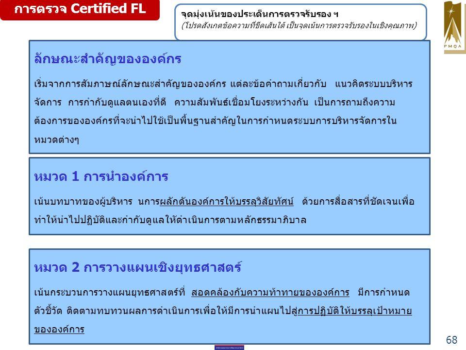 การตรวจ Certified FL จุดมุ่งเน้นของประเด็นการตรวจรับรอง ฯ (โปรดสังเกตข้อความที่ขีดเส้นใต้ เป็นจุดเน้นการตรวจรับรองในเชิงคุณภาพ) ลักษณะสำคัญขององค์กร เริ่มจากการสัมภาษณ์ลักษณะสำคัญขององค์กร แต่ละข้อคำถามเกี่ยวกับ แนวคิดระบบบริหาร จัดการ การกำกับดูแลตนเองที่ดี ความสัมพันธ์เชื่อมโยงระหว่างกัน เป็นการถามถึงความ ต้องการขององค์กรที่จะนำไปใช้เป็นพื้นฐานสำคัญในการกำหนดระบบการบริหารจัดการใน หมวดต่างๆ หมวด 1 การนำองค์การ เน้นบทบาทของผู้บริหาร นการผลักดันองค์การให้บรรลุวิสัยทัศน์ ด้วยการสื่อสารที่ชัดเจนเพื่อ ทำให้นำไปปฏิบัติและกำกับดูแลใหัดำเนินการตามหลักธรรมาภิบาล หมวด 2 การวางแผนเชิงยุทธศาสตร์ เน้นกระบวนการวางแผนยุทธศาสตร์ที่ สอดคล้องกับความท้าทายขององค์การ มีการกำหนด ตัวชี้วัด ติดตามทบทวนผลการดำเนินการเพื่อให้มีการนำแผนไปสู่การปฏิบัติให้บรรลุเป้าหมาย ขององค์การ 68