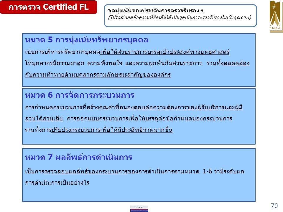 การตรวจ Certified FL หมวด 6 การจัดการกระบวนการ การกำหนดกระบวนการที่สร้างคุณค่าที่สนองตอบต่อความต้องการของผู้รับบริการและผู้มี ส่วนได้ส่วนเสีย การออกแบบกระบวนการเพื่อให้บรรลุต่อข้อกำหนดของกระบวนการ รวมทั้งการปรับปรุงกระบวนการเพื่อให้มีประสิทธิภาพมากขึ้น หมวด 7 ผลลัพธ์การดำเนินการ เป็นการตรวจสอบผลลัพธ์ของกระบวนการของการดำเนินการตามหมวด 1-6 ว่ามีระดับผล การดำเนินการเป็นอย่างไร หมวด 5 การมุ่งเน้นทรัพยากรบุคคล เน้นการบริหารทรัพยากรบุคคลเพื่อให้ส่วนราชการบรรลุเป้าประสงค์ทางยุทธศาสตร์ ให้บุคลากรมีความผาสุก ความพึงพอใจ และความผูกพันกับส่วนราชการ รวมทั้งสอดคล้อง กับความท้าทายด้านบุคลากรตามลักษณะสำคัญขององค์กร จุดมุ่งเน้นของประเด็นการตรวจรับรอง ฯ (โปรดสังเกตข้อความที่ขีดเส้นใต้ เป็นจุดเน้นการตรวจรับรองในเชิงคุณภาพ) 70