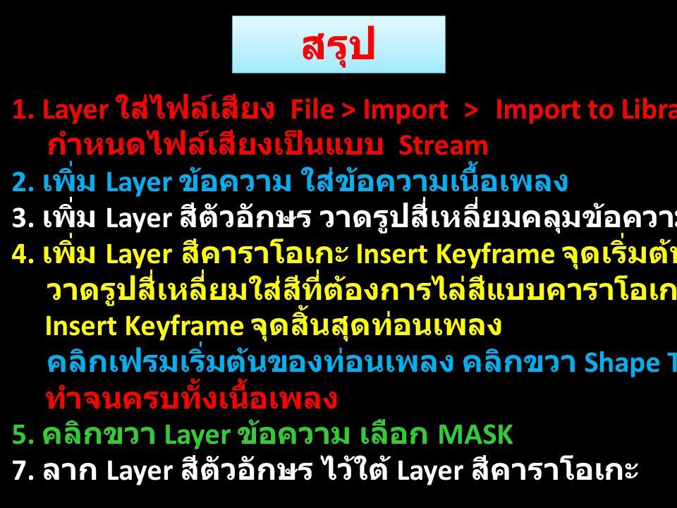 สรุป 1. Layer ใส่ไฟล์เสียง File > Import > Import to Library กำหนดไฟล์เสียงเป็นแบบ Stream 2. เพิ่ม Layer ข้อความ ใส่ข้อความเนื้อเพลง 3. เพิ่ม Layer สี