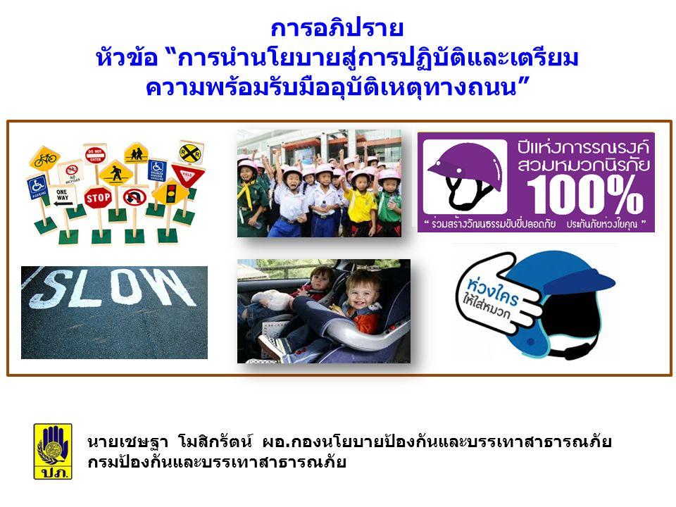 สถานการณ์ด้านความปลอดภัยทางถนนของประเทศไทย  ประเทศไทยมีอัตราการเสียชีวิตสูงเป็นอันดับที่ 2 ของโลก  อัตราการเสียชีวิตอยู่ที่ 36.2 คน ต่อแสนประชากร (ประมาณการผู้เสียชีวิต 24,237 ราย)  ปี 2556 อัตราการเสียชีวิต 38.1 ประชากร (ประมาณการผู้เสียชีวิต 26,312 ราย) และเป็นอันดับ 3 ของโลก และอันดับ 1 ในเอเชียตะวันออกเฉียงใต้ WHO รายงานสถานการณ์โลกด้านความปลอดภัยทางถนน ปี 2015 (พ.ศ.
