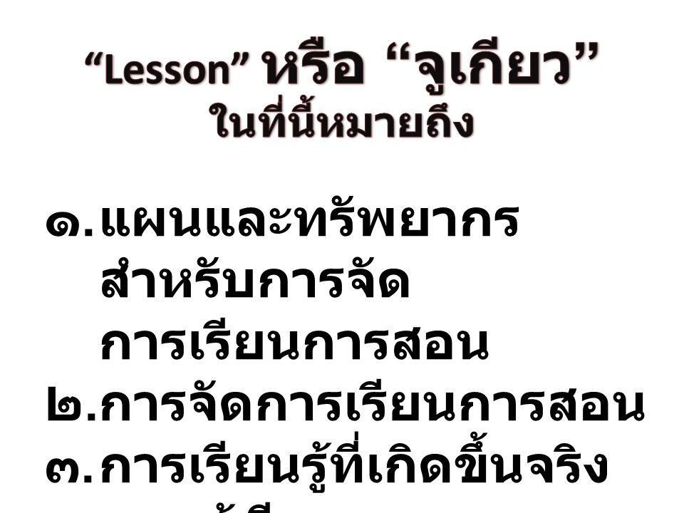 ๑.แผนและทรัพยากร สำหรับการจัด การเรียนการสอน ๒.การจัดการเรียนการสอน ๓.การเรียนรู้ที่เกิดขึ้นจริง ของผู้เรียน