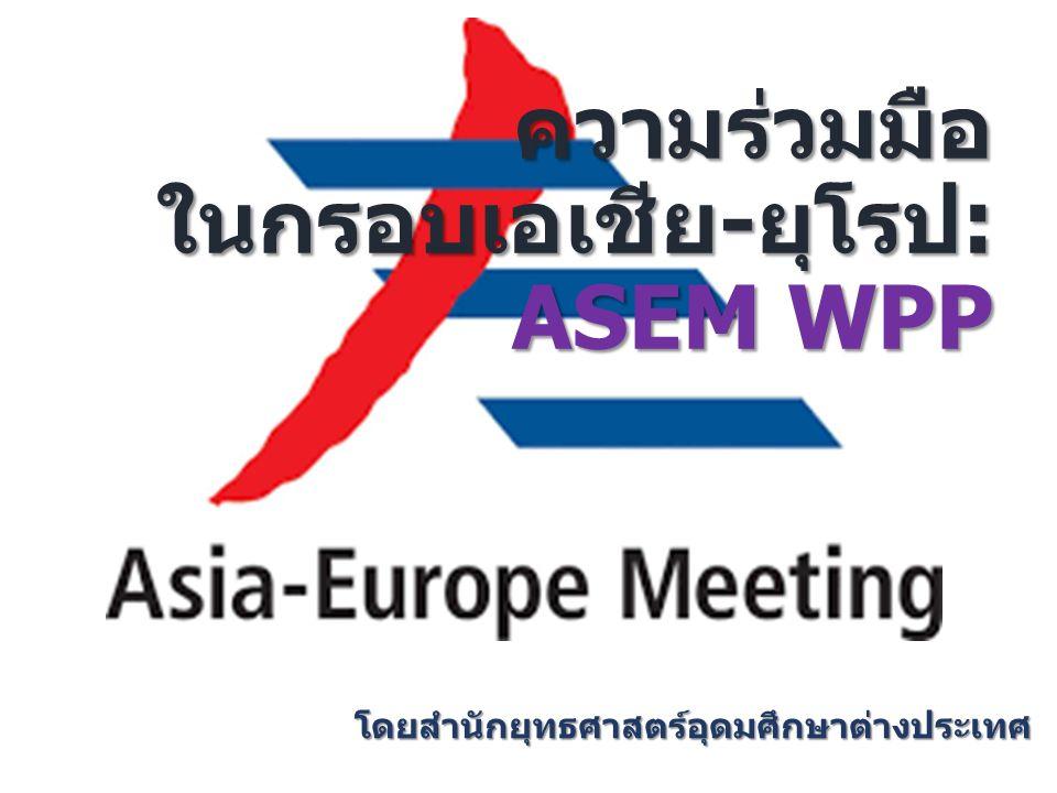ความร่วมมือ ในกรอบเอเชีย-ยุโรป: ASEM WPP ความร่วมมือ ในกรอบเอเชีย-ยุโรป: ASEM WPP โดยสำนักยุทธศาสตร์อุดมศึกษาต่างประเทศ
