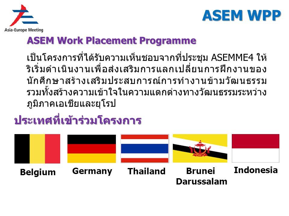 ASEM WPP ASEM Work Placement Programme ประเทศที่เข้าร่วมโครงการ Germany Brunei Darussalam Belgium Indonesia Thailand เป็นโครงการที่ได้รับความเห็นชอบจากที่ประชุม ASEMME4 ให้ ริเริ่มดำเนินงานเพื่อส่งเสริมการแลกเปลี่ยนการฝึกงานของ นักศึกษาสร้างเสริมประสบการณ์การทำงานข้ามวัฒนธรรม รวมทั้งสร้างความเข้าใจในความแตกต่างทางวัฒนธรรมระหว่าง ภูมิภาคเอเชียและยุโรป