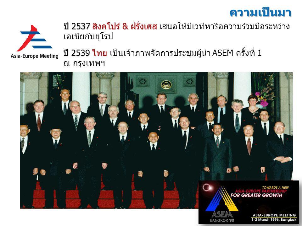 ปี 2537 สิงคโปร์ & ฝรั่งเศส ปี 2537 สิงคโปร์ & ฝรั่งเศส เสนอให้มีเวทีหารือความร่วมมือระหว่าง เอเชียกับยุโรป ปี 2539 ไทย ปี 2539 ไทย เป็นเจ้าภาพจัดการประชุมผู้นำ ASEM ครั้งที่ 1 ณ กรุงเทพฯ ความเป็นมา