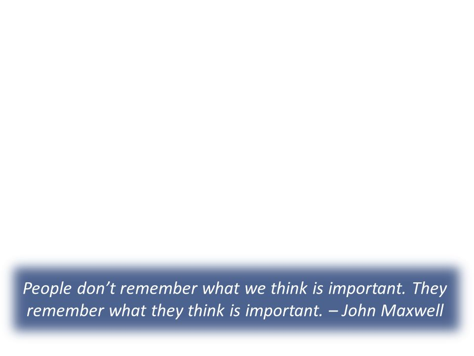 People don't remember what we think is important. They remember what they think is important.