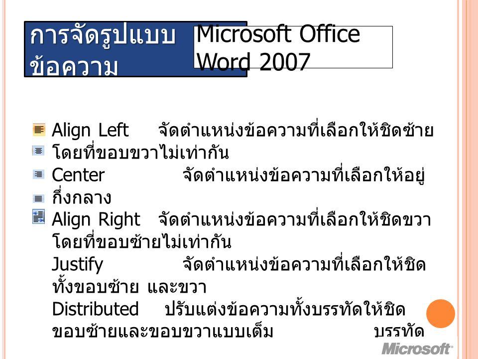 การจัดรูปแบบ ข้อความ Microsoft Office Word 2007 Align Left จัดตำแหน่งข้อความที่เลือกให้ชิดซ้าย โดยที่ขอบขวาไม่เท่ากัน Center จัดตำแหน่งข้อความที่เลือกให้อยู่ กึ่งกลาง Align Right จัดตำแหน่งข้อความที่เลือกให้ชิดขวา โดยที่ขอบซ้ายไม่เท่ากัน Justify จัดตำแหน่งข้อความที่เลือกให้ชิด ทั้งขอบซ้าย และขวา Distributed ปรับแต่งข้อความทั้งบรรทัดให้ชิด ขอบซ้ายและขอบขวาแบบเต็ม บรรทัด