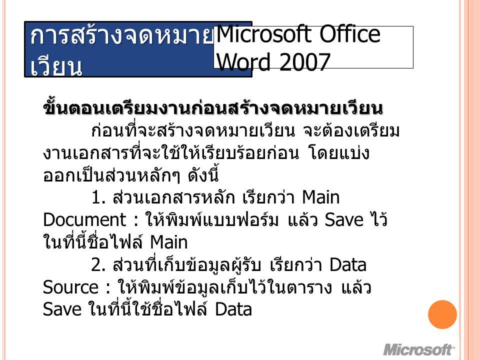 การสร้างจดหมาย เวียน Microsoft Office Word 2007 ขั้นตอนเตรียมงานก่อนสร้างจดหมายเวียน ก่อนที่จะสร้างจดหมายเวียน จะต้องเตรียม งานเอกสารที่จะใช้ให้เรียบร้อยก่อน โดยแบ่ง ออกเป็นส่วนหลักๆ ดังนี้ 1.