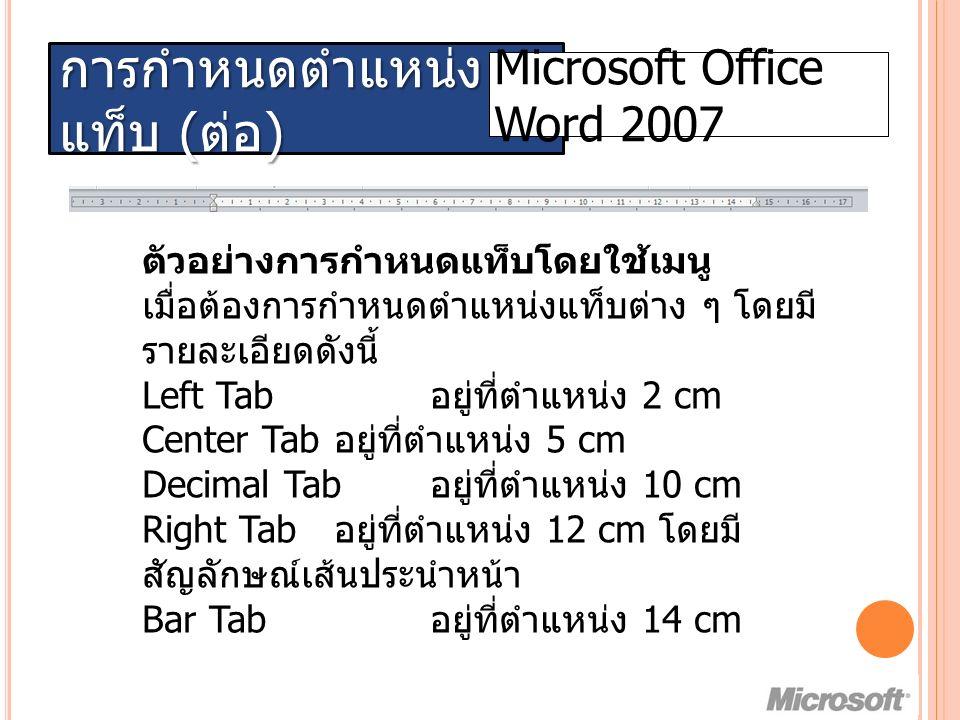 การกำหนดตำแหน่ง แท็บ ( ต่อ ) Microsoft Office Word 2007 ตัวอย่างการกำหนดแท็บโดยใช้เมนู เมื่อต้องการกำหนดตำแหน่งแท็บต่าง ๆ โดยมี รายละเอียดดังนี้ Left Tab อยู่ที่ตำแหน่ง 2 cm Center Tab อยู่ที่ตำแหน่ง 5 cm Decimal Tab อยู่ที่ตำแหน่ง 10 cm Right Tab อยู่ที่ตำแหน่ง 12 cm โดยมี สัญลักษณ์เส้นประนำหน้า Bar Tab อยู่ที่ตำแหน่ง 14 cm