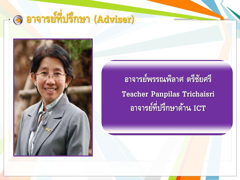 อาจารย์ที่ปรึกษา (Adviser) อาจารย์พรรณพิลาศ ตรีชัยศรี Teacher Panpilas Trichaisri อาจารย์ที่ปรึกษาด้าน ICT