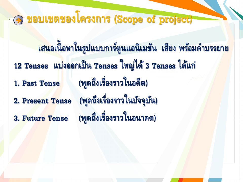 ขอบเขตของโครงการ (Scope of project) เสนอเนื้อหาในรูปแบบการ์ตูนแอนิเมชัน เสียง พร้อมคำบรรยาย 12 Tenses แบ่งออกเป็น Tenses ใหญ่ได้ 3 Tenses ได้แก่ 1.