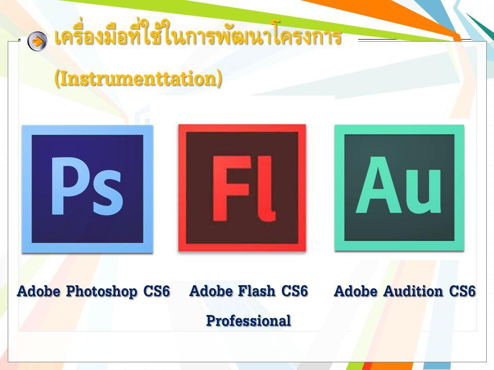 เครื่องมือที่ใช้ในการพัฒนาโครงการ (Instrumenttation) Adobe Audition CS6 Adobe Photoshop CS6 Adobe Flash CS6 Professional