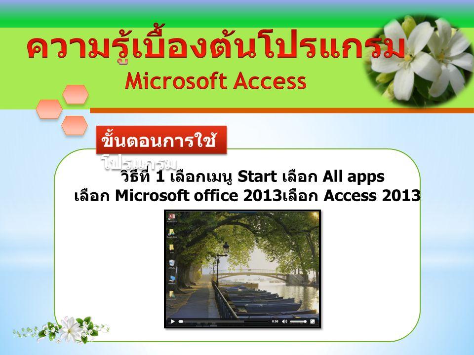 ขั้นตอนการใช้ โปรแกรม วิธีที่ 1 เลือกเมนู Start เลือก All apps เลือก Microsoft office 2013 เลือก Access 2013