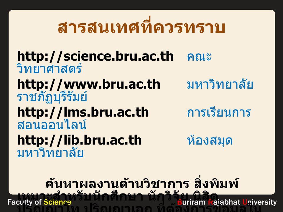 สารสนเทศที่ควรทราบ http://science.bru.ac.th คณะ วิทยาศาสตร์ http://www.bru.ac.th มหาวิทยาลัย ราชภัฏบุรีรัมย์ http://lms.bru.ac.th การเรียนการ สอนออนไลน์ http://lib.bru.ac.th ห้องสมุด มหาวิทยาลัย ค้นหาผลงานด้านวิชาการ สิ่งพิมพ์ เหมาะสำหรับนักศึกษา นักวิจัย นิสิต ปริญญาโท ปริญญาเอก ที่ต้องการข้อมูลใน เชิงวิชาการ มีที่อ้างอิงเชื่อถือได้ http://scholar.google.co.th
