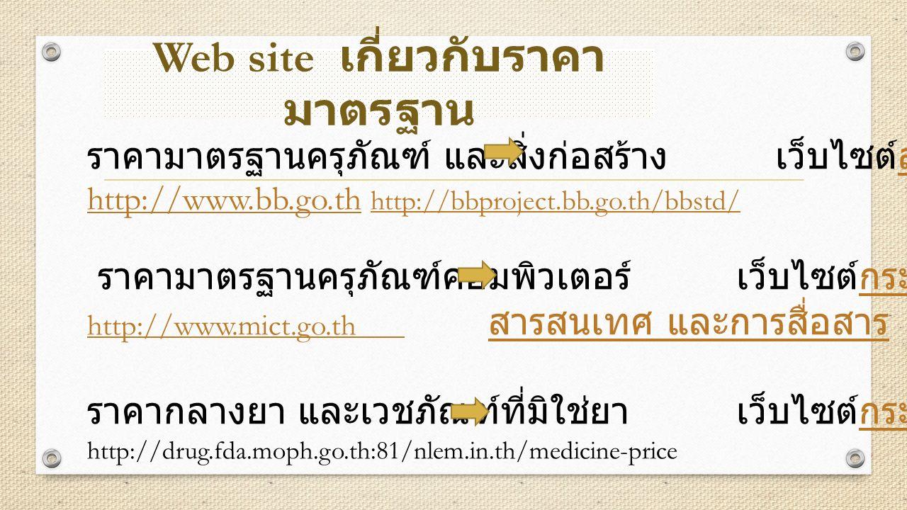 ราคามาตรฐานครุภัณฑ์ และสิ่งก่อสร้าง เว็บไซต์สำนักงบประมาณ http://www.bb.go.th http://bbproject.bb.go.th/bbstd/ สำนักงบประมาณ http://www.bb.go.th http://bbproject.bb.go.th/bbstd/ ราคามาตรฐานครุภัณฑ์คอมพิวเตอร์ เว็บไซต์กระทรวงเทคโนโลยี -กระทรวงเทคโนโลยี http://www.mict.go.th http://www.mict.go.th สารสนเทศ และการสื่อสาร ราคากลางยา และเวชภัณฑ์ที่มิใช่ยา เว็บไซต์กระทรวงสาธารณสุข http://drug.fda.moph.go.th:81/nlem.in.th/medicine-price สารสนเทศ และการสื่อสารกระทรวงสาธารณสุข Web site เกี่ยวกับราคา มาตรฐาน