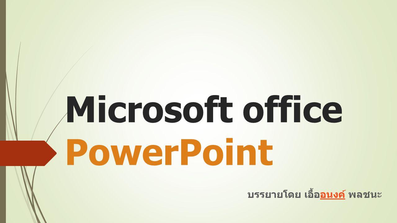 Microsoft office PowerPoint บรรยายโดย เอื้ออนงค์ พลชนะอนงค์