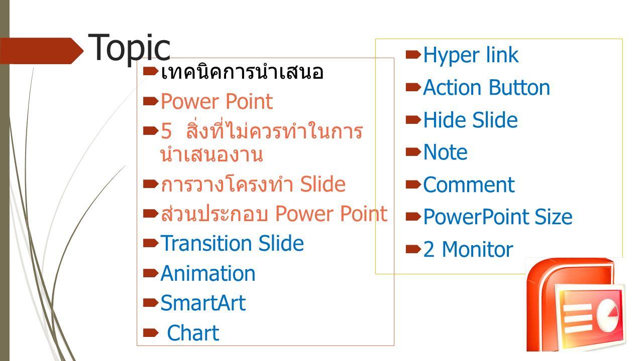  เทคนิคการนำเสนอ  Power Point  5 สิ่งที่ไม่ควรทำในการ นำเสนองาน  การวางโครงทำ Slide  ส่วนประกอบ Power Point  Transition Slide  Animation  SmartArt  Chart Topic  Hyper link  Action Button  Hide Slide  Note  Comment  PowerPoint Size  2 Monitor