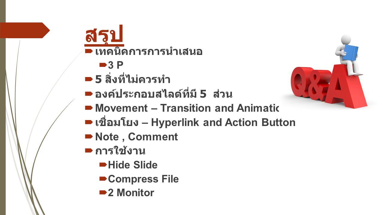 สรุป  เทคนิคการการนำเสนอ  3 P  5 สิ่งที่ไม่ควรทำ  องค์ประกอบสไลด์ที่มี 5 ส่วน  Movement – Transition and Animation  เชื่อมโยง – Hyperlink and Action Button  Note, Comment  การใช้งาน  Hide Slide  Compress File  2 Monitor