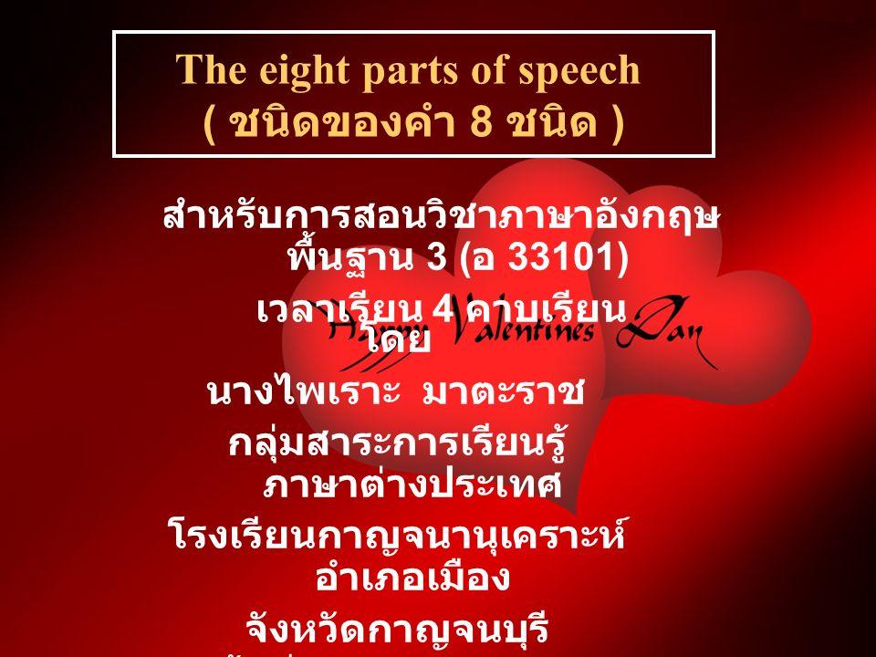 สำหรับการสอนวิชาภาษาอังกฤษ พื้นฐาน 3 ( อ 33101) เวลาเรียน 4 คาบเรียน The eight parts of speech ( ชนิดของคำ 8 ชนิด ) โดย นางไพเราะ มาตะราช กลุ่มสาระการเรียนรู้ ภาษาต่างประเทศ โรงเรียนกาญจนานุเคราะห์ อำเภอเมือง จังหวัดกาญจนบุรี เขตพื้นที่การศึกษากาญจนบุรี เขต 1
