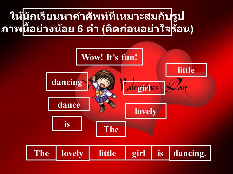 ให้นักเรียนหาคำศัพท์ที่เหมาะสมกับรูป ภาพนี้อย่างน้อย 6 คำ ( คิดก่อนอย่าใจร้อน ) is girl dance lovely Wow.