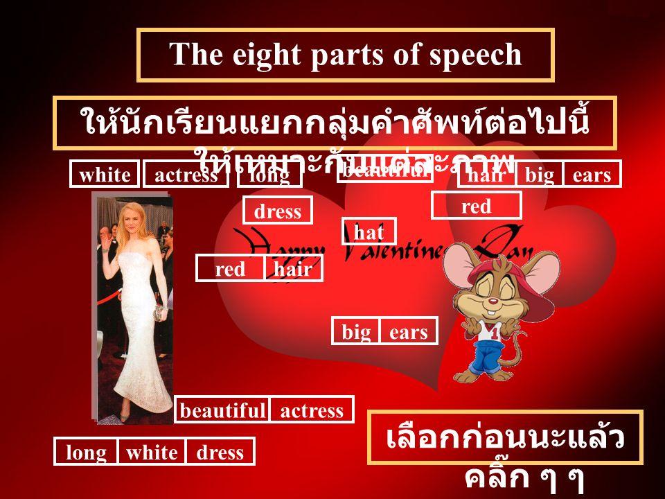 The eight parts of speech ให้นักเรียนแยกกลุ่มคำศัพท์ต่อไปนี้ ให้เหมาะกับแต่ละภาพ beautiful actresslongwhitehairbigears dress hat red beautifulactress dresslongwhite redhair earsbig เลือกก่อนนะแล้ว คลิ๊ก ๆ ๆ