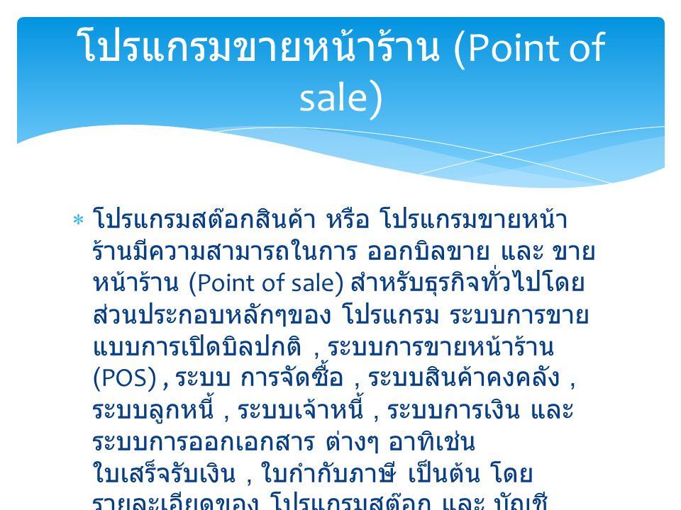  โปรแกรมสต๊อกสินค้า หรือ โปรแกรมขายหน้า ร้านมีความสามารถในการ ออกบิลขาย และ ขาย หน้าร้าน (Point of sale) สำหรับธุรกิจทั่วไปโดย ส่วนประกอบหลักๆของ โปรแกรม ระบบการขาย แบบการเปิดบิลปกติ, ระบบการขายหน้าร้าน (POS), ระบบ การจัดซื้อ, ระบบสินค้าคงคลัง, ระบบลูกหนี้, ระบบเจ้าหนี้, ระบบการเงิน และ ระบบการออกเอกสาร ต่างๆ อาทิเช่น ใบเสร็จรับเงิน, ใบกำกับภาษี เป็นต้น โดย รายละเอียดของ โปรแกรมสต๊อก และ บัญชี โปรแกรมขายหน้าร้าน (Point of sale)