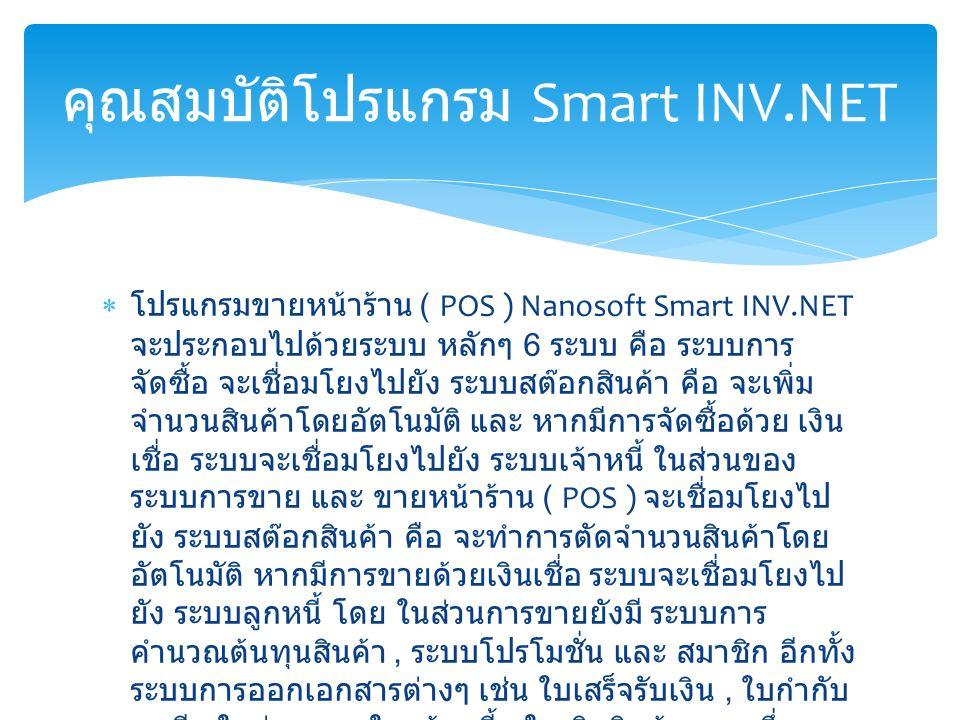  โปรแกรมขายหน้าร้าน ( POS ) Nanosoft Smart INV.NET จะประกอบไปด้วยระบบ หลักๆ 6 ระบบ คือ ระบบการ จัดซื้อ จะเชื่อมโยงไปยัง ระบบสต๊อกสินค้า คือ จะเพิ่ม จำนวนสินค้าโดยอัตโนมัติ และ หากมีการจัดซื้อด้วย เงิน เชื่อ ระบบจะเชื่อมโยงไปยัง ระบบเจ้าหนี้ ในส่วนของ ระบบการขาย และ ขายหน้าร้าน ( POS ) จะเชื่อมโยงไป ยัง ระบบสต๊อกสินค้า คือ จะทำการตัดจำนวนสินค้าโดย อัตโนมัติ หากมีการขายด้วยเงินเชื่อ ระบบจะเชื่อมโยงไป ยัง ระบบลูกหนี้ โดย ในส่วนการขายยังมี ระบบการ คำนวณต้นทุนสินค้า, ระบบโปรโมชั่น และ สมาชิก อีกทั้ง ระบบการออกเอกสารต่างๆ เช่น ใบเสร็จรับเงิน, ใบกำกับ ภาษี, ใบส่งของ, ใบแจ้งหนี้, ใบเบิกสินค้า ฯลฯ ซึ่งทุก ระบบจะทำการเชื่อมโยงไปยัง ระบบการรับจ่ายเงิน คุณสมบัติโปรแกรม Smart INV.NET