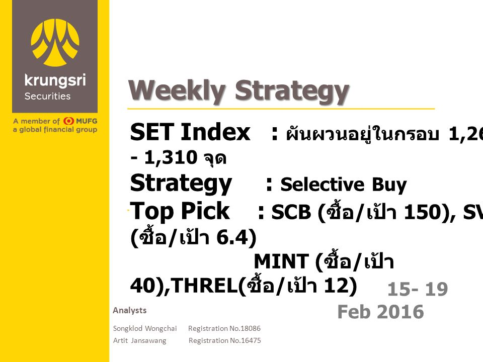 A member of MUFG, a global financial group 15- 19 Feb 2016 Weekly Strategy SET Index : ผันผวนอยู่ในกรอบ 1,260 - 1,310 จุด Strategy : Selective Buy Top Pick : SCB ( ซื้อ / เป้า 150), SVI ( ซื้อ / เป้า 6.4) MINT ( ซื้อ / เป้า 40),THREL( ซื้อ / เป้า 12) Analysts Songklod Wongchai Registration No.18086 Artit Jansawang Registration No.16475