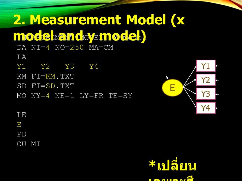 !MEASUREMENT MODEL: Y model DA NI=4 NO=250 MA=CM LA Y1 Y2 Y3 Y4 KM FI=KM.TXT SD FI=SD.TXT MO NY=4 NE=1 LY=FR TE=SY LE E PD OU MI * เปลี่ยน เฉพาะสี เหลือง 2.