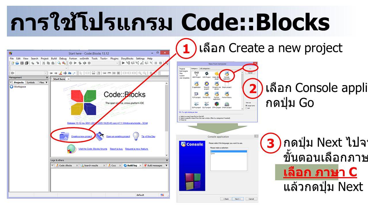 การใช้โปรแกรม Code::Blocks 1 เลือก Create a new project 2 เลือก Console application กดปุ่ม Go 3 กดปุ่ม Next ไปจนถึง ขั้นตอนเลือกภาษา เลือก ภาษา C แล้วกดปุ่ม Next