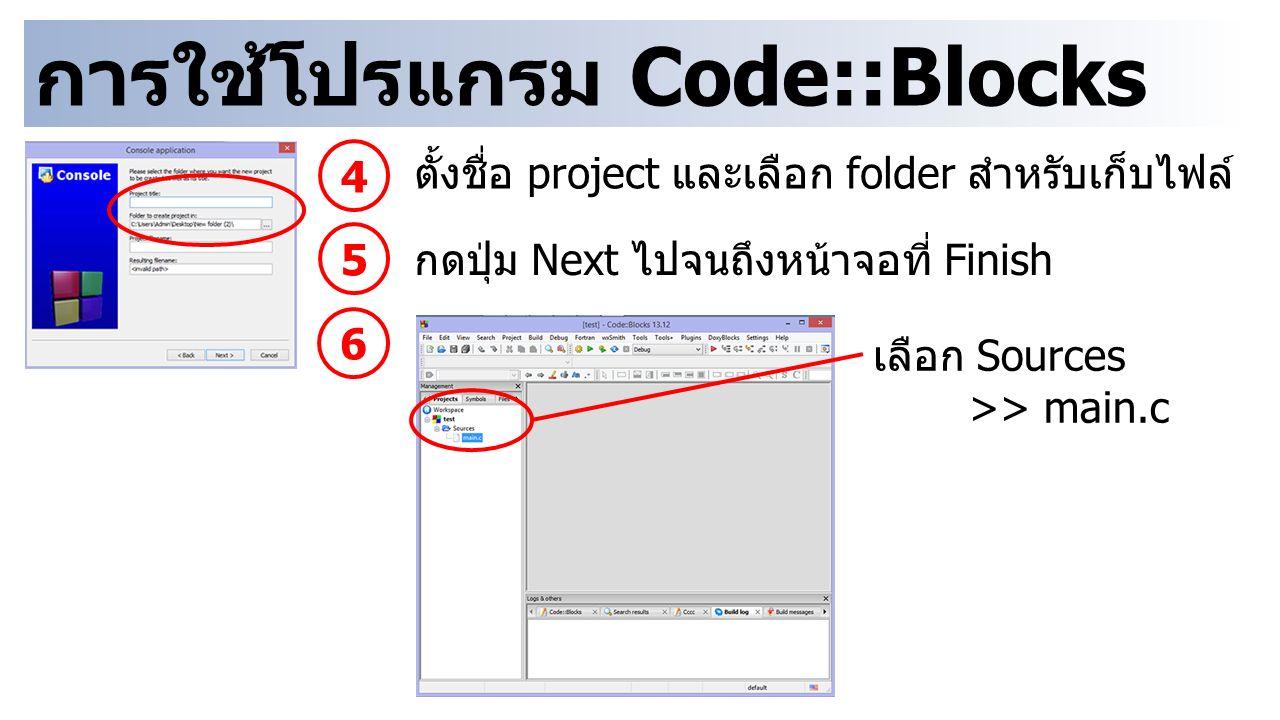 การใช้โปรแกรม Code::Blocks 4 ตั้งชื่อ project และเลือก folder สำหรับเก็บไฟล์ 5 กดปุ่ม Next ไปจนถึงหน้าจอที่ Finish 6 เลือก Sources >> main.c
