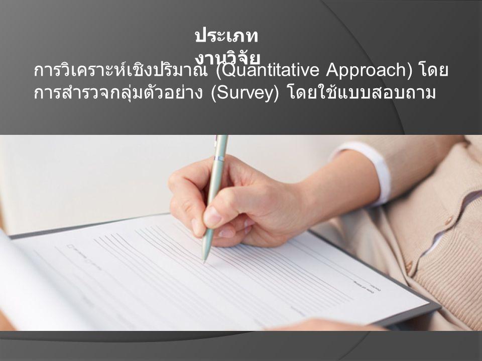ประเภท งานวิจัย การวิเคราะห์เชิงปริมาณ (Quantitative Approach) โดย การสำรวจกลุ่มตัวอย่าง (Survey) โดยใช้แบบสอบถาม