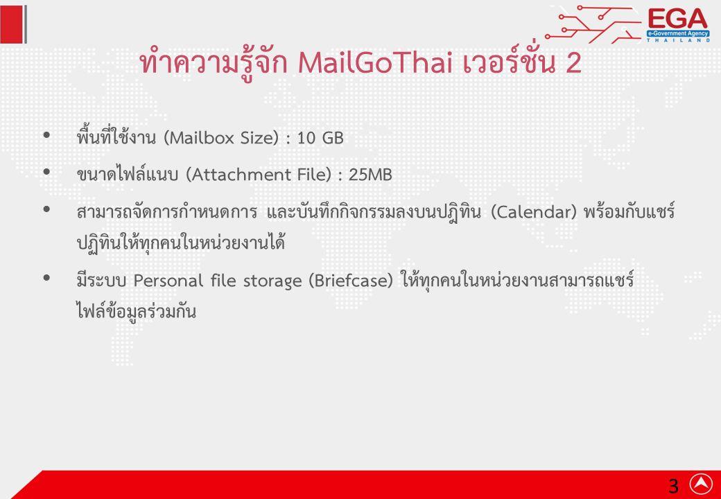 ทำความรู้จัก MailGoThai เวอร์ชั่น 2 พื้นที่ใช้งาน (Mailbox Size) : 10 GB ขนาดไฟล์แนบ (Attachment File) : 25MB สามารถจัดการกำหนดการ และบันทึกกิจกรรมลงบนปฎิทิน (Calendar) พร้อมกับแชร์ ปฏิทินให้ทุกคนในหน่วยงานได้ มีระบบ Personal file storage (Briefcase) ให้ทุกคนในหน่วยงานสามารถแชร์ ไฟล์ข้อมูลร่วมกัน 3