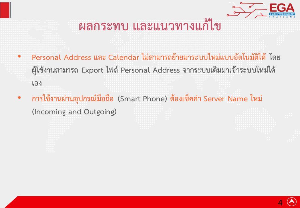 ผลกระทบ และแนวทางแก้ไข Personal Address และ Calendar ไม่สามารถย้ายมาระบบใหม่แบบอัตโนมัติได้ โดย ผู้ใช้งานสามารถ Export ไฟล์ Personal Address จากระบบเดิมมาเข้าระบบใหม่ได้ เอง การใช้งานผ่านอุปกรณ์มือถือ (Smart Phone) ต้องเซ็คค่า Server Name ใหม่ (Incoming and Outgoing) 4