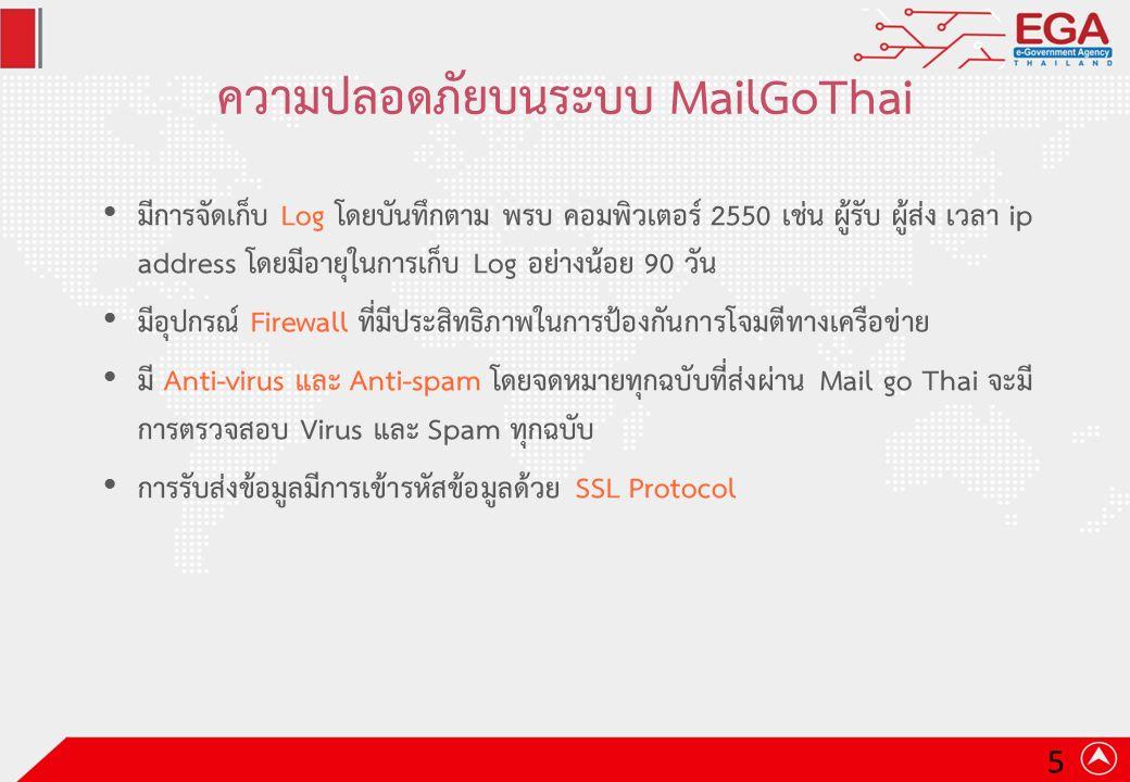 ความปลอดภัยบนระบบ MailGoThai มีการจัดเก็บ Log โดยบันทึกตาม พรบ คอมพิวเตอร์ 2550 เช่น ผู้รับ ผู้ส่ง เวลา ip address โดยมีอายุในการเก็บ Log อย่างน้อย 90 วัน มีอุปกรณ์ Firewall ที่มีประสิทธิภาพในการป้องกันการโจมตีทางเครือข่าย มี Anti-virus และ Anti-spam โดยจดหมายทุกฉบับที่ส่งผ่าน Mail go Thai จะมี การตรวจสอบ Virus และ Spam ทุกฉบับ การรับส่งข้อมูลมีการเข้ารหัสข้อมูลด้วย SSL Protocol 5