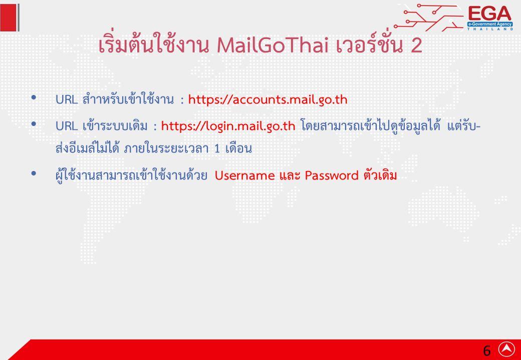 เริ่มต้นใช้งาน MailGoThai เวอร์ชั่น 2 URL สำาหรับเข้าใช้งาน : https://accounts.mail.go.th URL เข้าระบบเดิม : https://login.mail.go.th โดยสามารถเข้าไปดูข้อมูลได้ แต่รับ- ส่งอีเมล์ไม่ได้ ภายในระยะเวลา 1 เดือน ผู้ใช้งานสามารถเข้าใช้งานด้วย Username และ Password ตัวเดิม 6