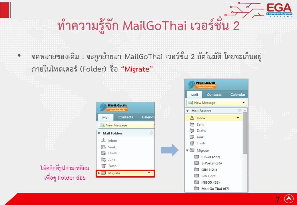ทำความรู้จัก MailGoThai เวอร์ชั่น 2 จดหมายของเดิม : จะถูกย้ายมา MailGoThai เวอร์ชั่น 2 อัตโนมัติ โดยจะเก็บอยู่ ภายในโพลเดอร์ (Folder) ชื่อ Migrate ให้คลิกที่รูปสามเหลี่ยม เพื่อดู Folder ย่อย 7