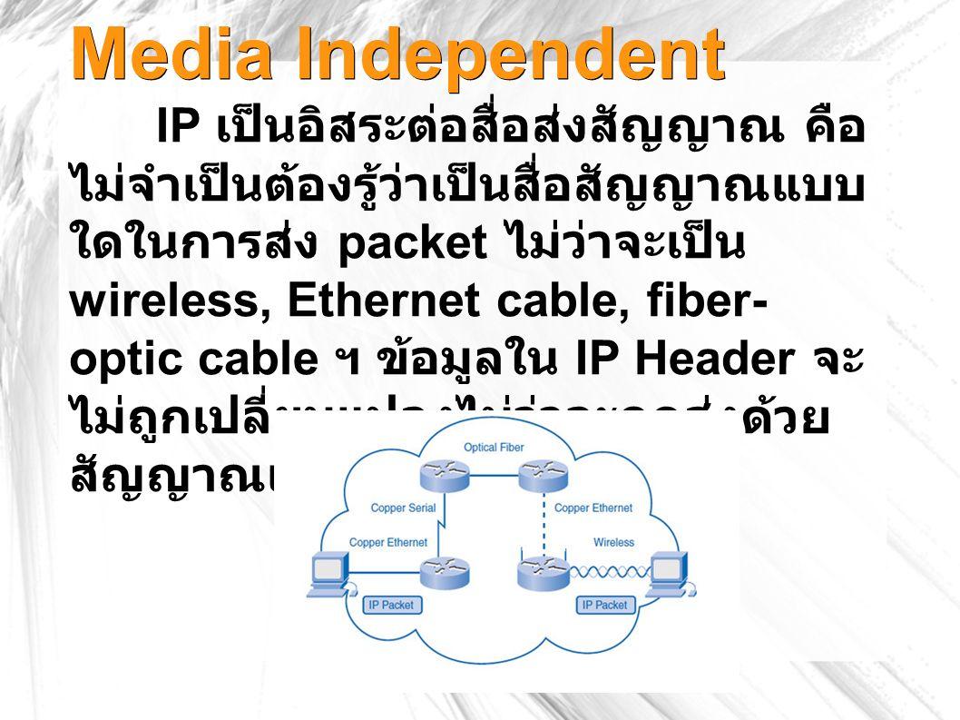 Media Independent IP เป็นอิสระต่อสื่อส่งสัญญาณ คือ ไม่จำเป็นต้องรู้ว่าเป็นสื่อสัญญาณแบบ ใดในการส่ง packet ไม่ว่าจะเป็น wireless, Ethernet cable, fiber- optic cable ฯ ข้อมูลใน IP Header จะ ไม่ถูกเปลี่ยนแปลงไม่ว่าจะถูกส่งด้วย สัญญาณแบบใด